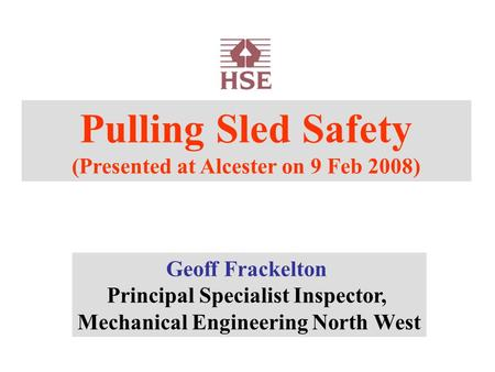 Pulling Sled Safety (Presented at Alcester on 9 Feb 2008) Geoff Frackelton Principal Specialist Inspector, Mechanical Engineering North West.