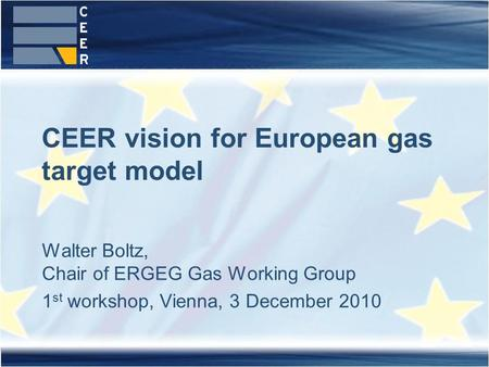 Walter Boltz, Chair of ERGEG Gas Working Group 1 st workshop, Vienna, 3 December 2010 CEER vision for European gas target model.