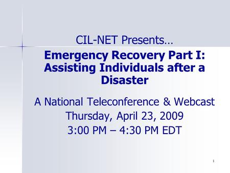 1 CIL-NET Presents… Emergency Recovery Part I: Assisting Individuals after a Disaster A National Teleconference & Webcast Thursday, April 23, 2009 3:00.