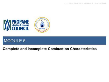 CETP BASIC PRINCIPLES AND PRACTICES OF PROPANE MODULE 5 Complete and Incomplete Combustion Characteristics.