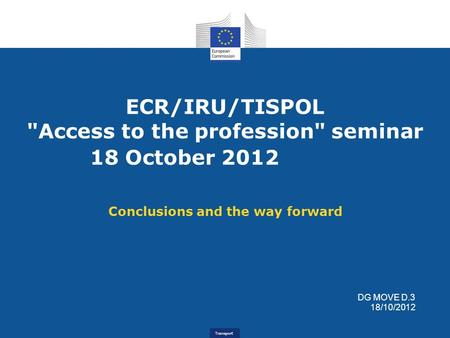 Transport ECR/IRU/TISPOL Access to the profession seminar 18 October 2012 Conclusions and the way forward DG MOVE D.3 18/10/2012.