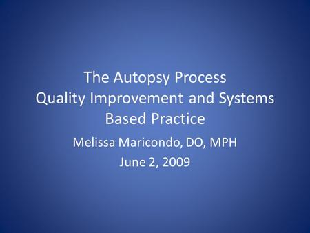 The Autopsy Process Quality Improvement and Systems Based Practice Melissa Maricondo, DO, MPH June 2, 2009.