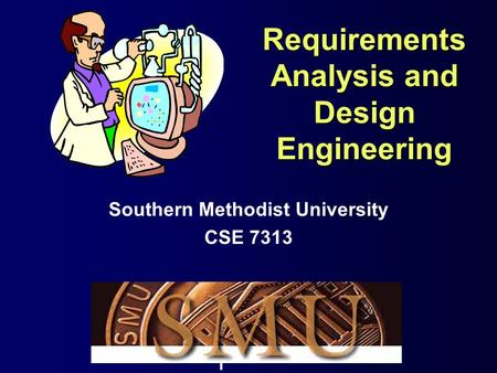 1 Requirements Analysis and Design Engineering Southern Methodist University CSE 7313.