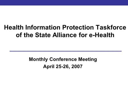 Health Information Protection Taskforce of the State Alliance for e-Health Monthly Conference Meeting April 25-26, <strong>2007</strong>.