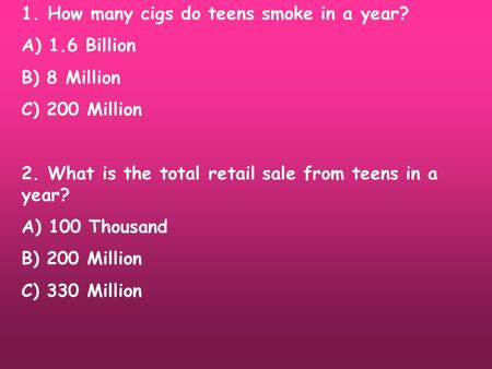 1. How many cigs do teens smoke in a year? A) 1.6 Billion B) 8 Million C) 200 Million 2. What is the total retail sale from teens in a year? A) 100 Thousand.