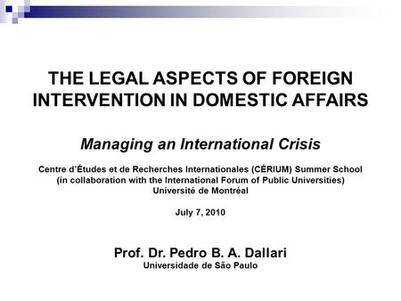 Prof. Dr. Pedro B. A. Dallari Universidade de São Paulo THE LEGAL ASPECTS OF FOREIGN INTERVENTION IN DOMESTIC AFFAIRS Managing an International Crisis.