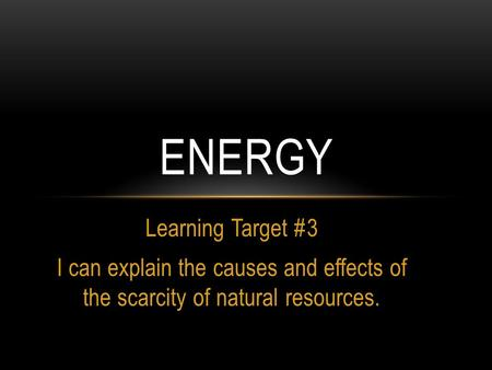 Learning Target #3 I can explain the causes and effects of the scarcity of natural resources. ENERGY.