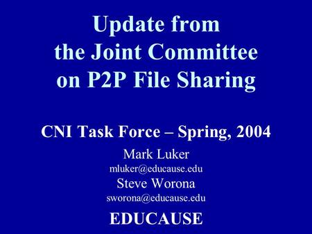 Update from the Joint Committee on P2P File Sharing CNI Task Force – Spring, 2004 Mark Luker Steve Worona EDUCAUSE.