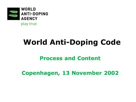 World Anti-Doping Code Process and Content Copenhagen, 13 November 2002.