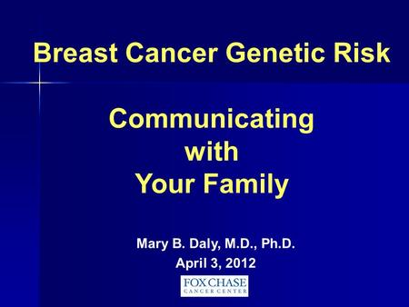 Breast Cancer Genetic Risk Communicating with Your Family Mary B. Daly, M.D., Ph.D. April 3, 2012.