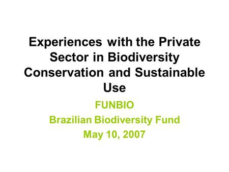 Experiences with the Private Sector in Biodiversity Conservation and Sustainable Use FUNBIO Brazilian Biodiversity Fund May 10, 2007.