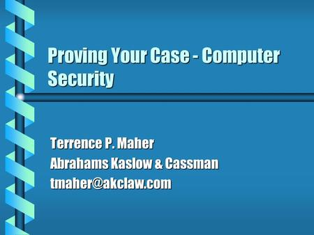 Proving Your Case - Computer Security Terrence P. Maher Abrahams Kaslow & Cassman