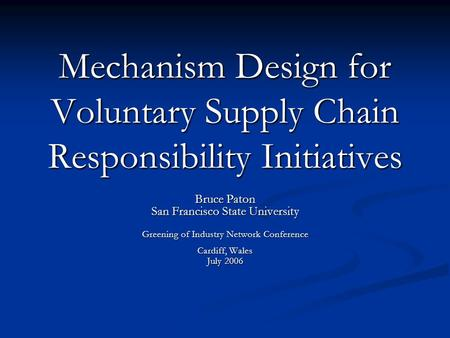 Mechanism Design for Voluntary Supply Chain Responsibility Initiatives Bruce Paton San Francisco State University Greening of Industry Network Conference.