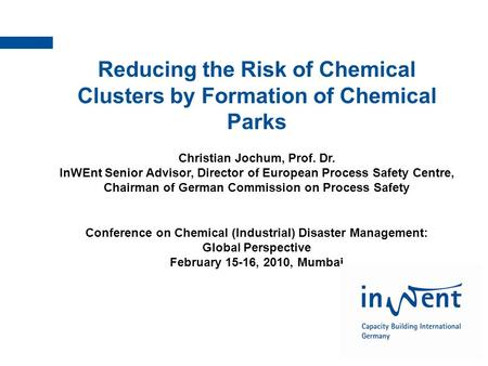 InWEnt | Qualified to shape the future Reducing the Risk of Chemical Clusters by Formation of Chemical Parks Christian Jochum, Prof. Dr. InWEnt Senior.
