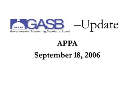 APPA September 18, 2006 –Update Views expressed are those of Wesley Galloway. Official positions of the GASB are established via due process.