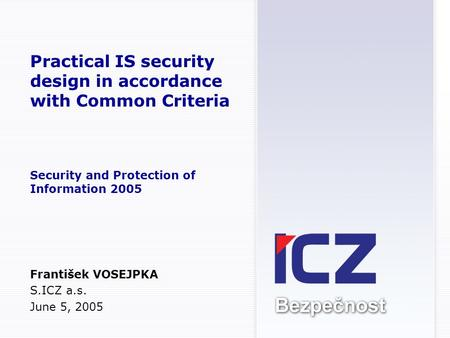 Practical IS security design in accordance with Common Criteria Security and Protection of Information 2005 František VOSEJPKA S.ICZ a.s. June 5, 2005.