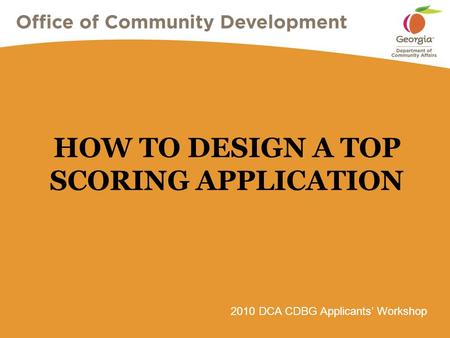2010 DCA CDBG Applicants' Workshop HOW TO DESIGN A TOP SCORING APPLICATION.