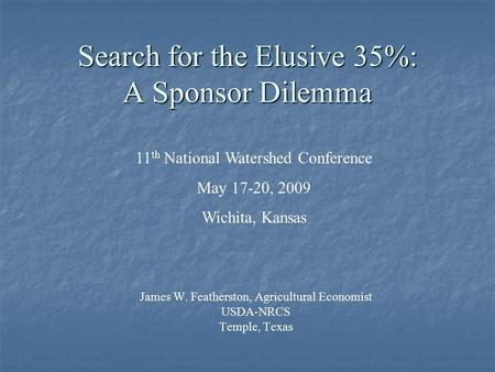 Search for the Elusive 35%: A Sponsor Dilemma James W. Featherston, Agricultural Economist USDA-NRCS Temple, Texas 11 th National Watershed Conference.