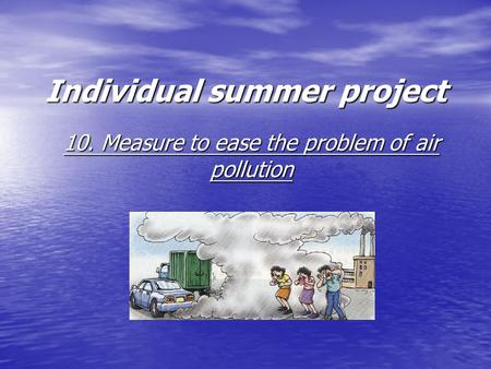 Individual summer project 10. Measure to ease the problem of air pollution.