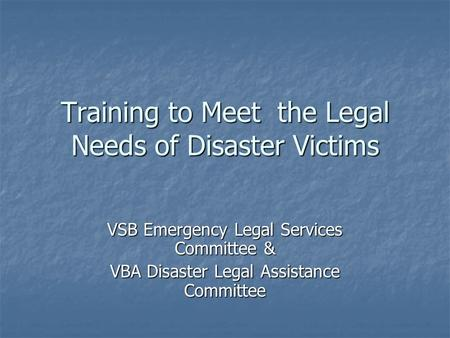 Training to Meet the Legal Needs of Disaster Victims VSB Emergency Legal Services Committee & VBA Disaster Legal Assistance Committee.