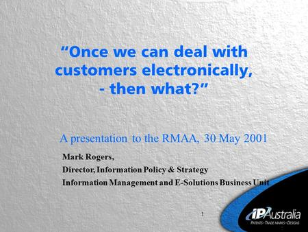 "1 ""Once we can deal with customers electronically, - then what?"" A presentation to the RMAA, 30 May 2001 Mark Rogers, Director, Information Policy & Strategy."