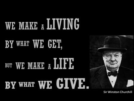 WE MAKE A LIVING BY WHAT WE GET, BUT WE MAKE A LIFE BY WHAT WE GIVE. Sir Winston Churchill.