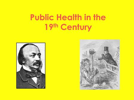 Public Health in the 19 th Century. Big Picture To understand the roles of individuals To understand how the Government changed their attitude To understand.