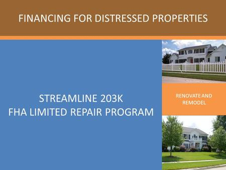 STREAMLINE 203K FHA LIMITED REPAIR PROGRAM FINANCING FOR DISTRESSED PROPERTIES RENOVATE AND REMODEL.