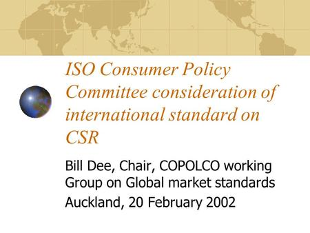 ISO Consumer Policy Committee consideration of international standard on CSR Bill Dee, Chair, COPOLCO working Group on Global market standards Auckland,