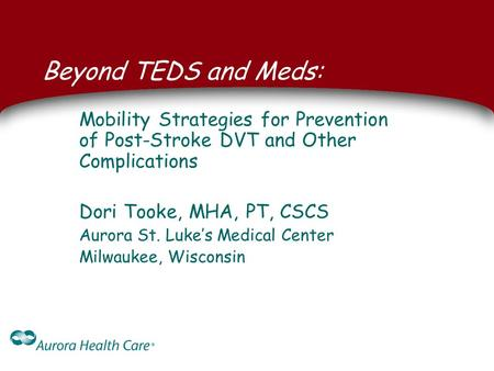 Beyond TEDS and Meds: Mobility Strategies for Prevention of Post-Stroke DVT and Other Complications Dori Tooke, MHA, PT, CSCS Aurora St. Luke's Medical.