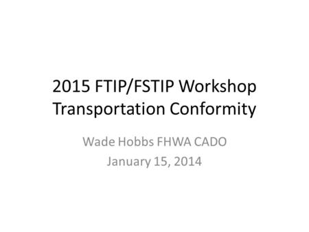 2015 FTIP/FSTIP Workshop Transportation Conformity Wade Hobbs FHWA CADO January 15, 2014.