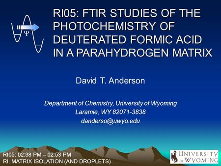 RI05: FTIR STUDIES OF THE PHOTOCHEMISTRY OF DEUTERATED FORMIC ACID IN A PARAHYDROGEN MATRIX David T. Anderson Department of Chemistry, University of Wyoming.