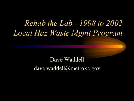 Rehab the Lab - 1998 to 2002 Local Haz Waste Mgmt Program Dave Waddell