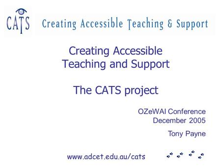 Www.adcet.edu.au/cats Creating Accessible Teaching and Support The CATS project OZeWAI Conference December 2005 Tony Payne.