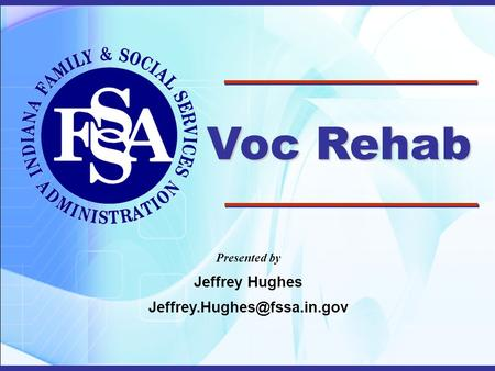 Voc Rehab Presented by Jeffrey Hughes Jeffrey.Hughes@fssa.in.gov 1.