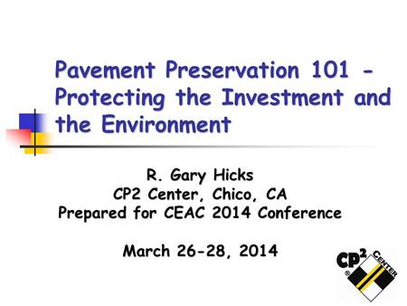 Pavement Preservation 101 - Protecting the Investment and the Environment R. Gary Hicks CP2 Center, Chico, CA Prepared for CEAC 2014 Conference March 26-28,