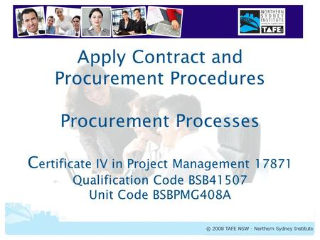 Apply Contract and Procurement Procedures Procurement Processes Certificate IV in Project Management 17871 Qualification Code BSB41507 Unit Code BSBPMG408A.