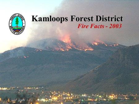 Kamloops Forest District Fire Facts - 2003. Kamloops Forest District Fire Facts - 2003 Weather facts Driest summer in record -105 years 5th year of drought.