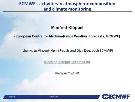 Slide 1© ECMWF ECMWF's activities in atmospheric composition and climate monitoring Manfred Klöppel (European Centre for Medium-Range Weather Forecasts,