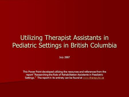 Utilizing Therapist Assistants in Pediatric Settings in British Columbia July 2007 This Power Point developed utilizing the resources and references from.