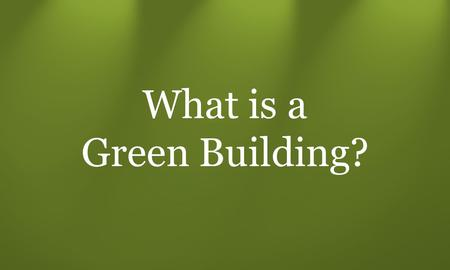 What is a Green Building?. Builder A Different Interpretations: meets legal requirements + Energy Efficient, Healthy & Safe Builder B + Durable, Water.