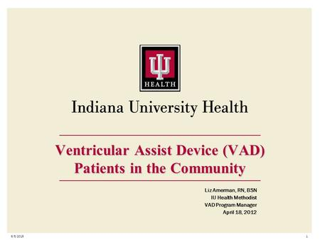 9/5/20151 Ventricular Assist Device (VAD) Patients in the Community Liz Amerman, RN, BSN IU Health Methodist VAD Program Manager April 18, 2012.