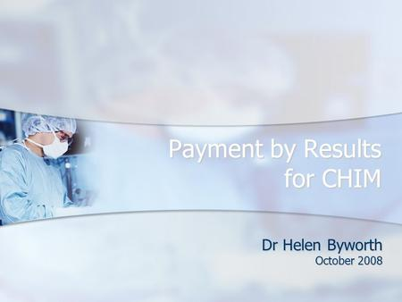 Payment by Results for CHIM Dr Helen Byworth October 2008.