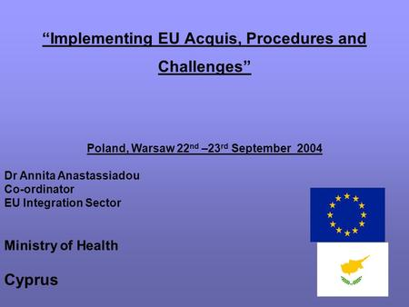"""Implementing EU Acquis, Procedures and Challenges"" Poland, Warsaw 22 nd –23 rd September 2004 Dr Annita Anastassiadou Co-ordinator EU Integration Sector."
