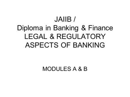 JAIIB / Diploma in Banking & Finance LEGAL & REGULATORY ASPECTS <strong>OF</strong> BANKING MODULES A & B.