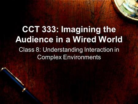 CCT 333: Imagining the Audience in a Wired World Class 8: Understanding Interaction in Complex Environments.