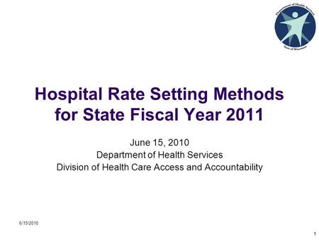 6/15/2010 1 Hospital Rate Setting Methods for State Fiscal Year 2011 June 15, 2010 Department of Health Services Division of Health Care Access and Accountability.