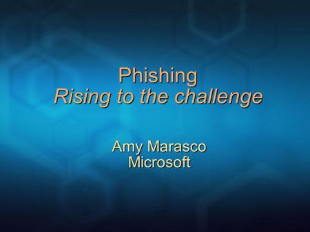 Phishing Rising to the challenge Amy Marasco Microsoft.