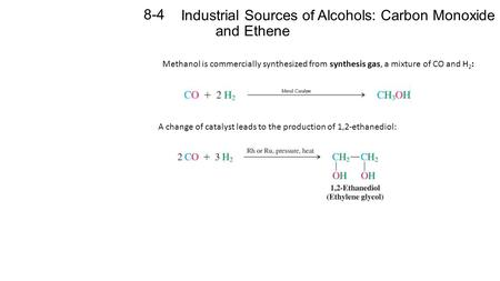 Industrial Sources of Alcohols: Carbon Monoxide and Ethene 8-4 Methanol is commercially synthesized from synthesis gas, a mixture of CO and H 2 : A change.