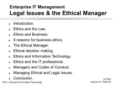 CDU – School of Information Technology HIT342 Lecture 12 - Slide 1 Enterprise IT Management Legal Issues & the Ethical Manager l Introduction. l Ethics.